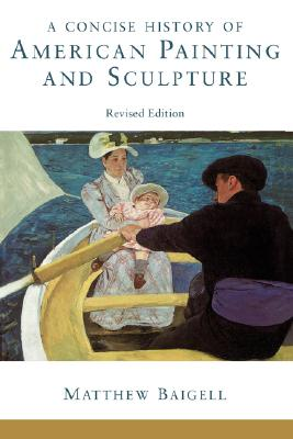 A Concise History of American Painting and Sculpture By Baigell, Matthew